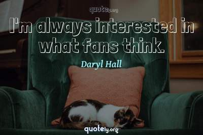 Photo Quote of I'm always interested in what fans think.