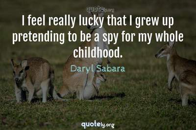 Photo Quote of I feel really lucky that I grew up pretending to be a spy for my whole childhood.