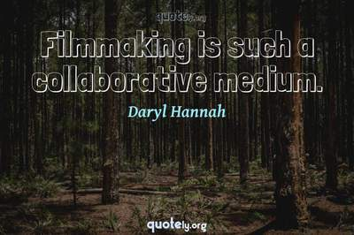 Photo Quote of Filmmaking is such a collaborative medium.