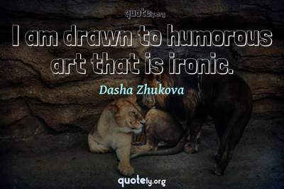 Photo Quote of I am drawn to humorous art that is ironic.