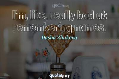 Photo Quote of I'm, like, really bad at remembering names.