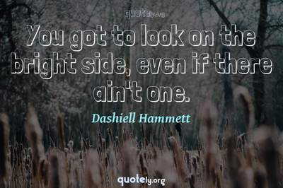 Photo Quote of You got to look on the bright side, even if there ain't one.