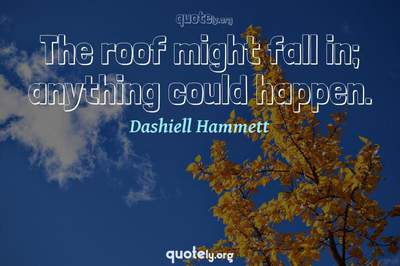 Photo Quote of The roof might fall in; anything could happen.