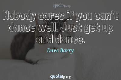 Photo Quote of Nobody cares if you can't dance well. Just get up and dance.