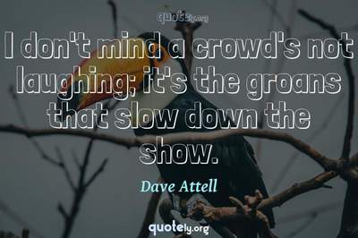 Photo Quote of I don't mind a crowd's not laughing; it's the groans that slow down the show.