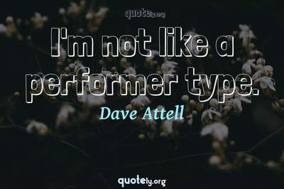 Photo Quote of I'm not like a performer type.