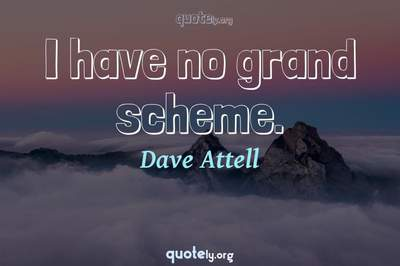 Photo Quote of I have no grand scheme.