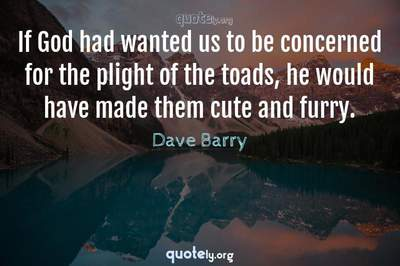 Photo Quote of If God had wanted us to be concerned for the plight of the toads, he would have made them cute and furry.