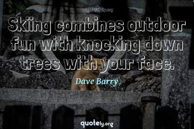 Photo Quote of Skiing combines outdoor fun with knocking down trees with your face.