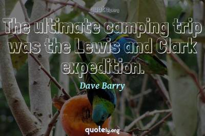 Photo Quote of The ultimate camping trip was the Lewis and Clark expedition.