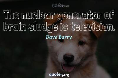 Photo Quote of The nuclear generator of brain sludge is television.
