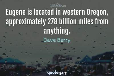 Photo Quote of Eugene is located in western Oregon, approximately 278 billion miles from anything.