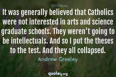 Photo Quote of It was generally believed that Catholics were not interested in arts and science graduate schools. They weren't going to be intellectuals. And so I put the theses to the test. And they all collapsed.