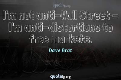 Photo Quote of I'm not anti-Wall Street - I'm anti-distortions to free markets.