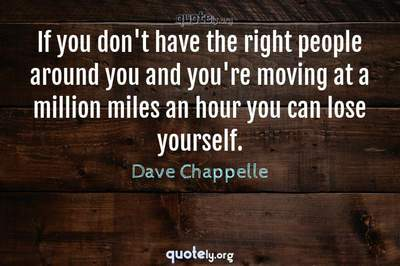 Photo Quote of If you don't have the right people around you and you're moving at a million miles an hour you can lose yourself.