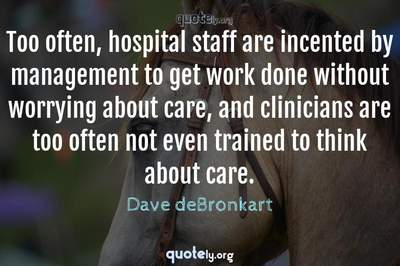 Photo Quote of Too often, hospital staff are incented by management to get work done without worrying about care, and clinicians are too often not even trained to think about care.
