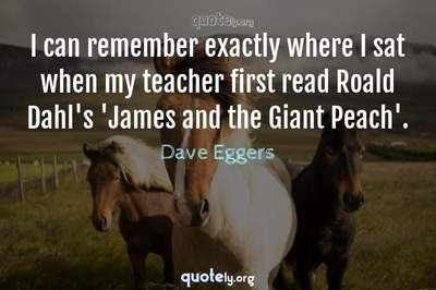 Photo Quote of I can remember exactly where I sat when my teacher first read Roald Dahl's 'James and the Giant Peach'.