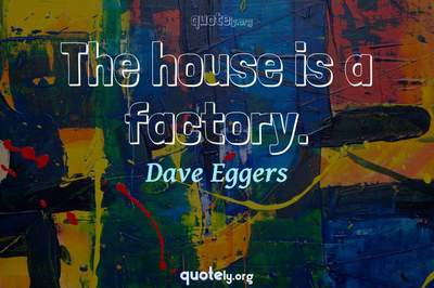 Photo Quote of The house is a factory.