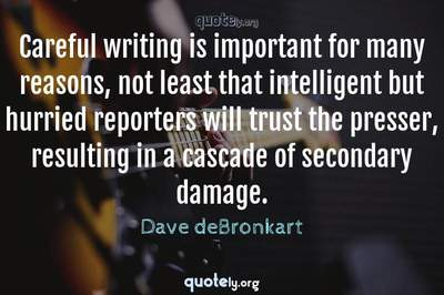 Photo Quote of Careful writing is important for many reasons, not least that intelligent but hurried reporters will trust the presser, resulting in a cascade of secondary damage.