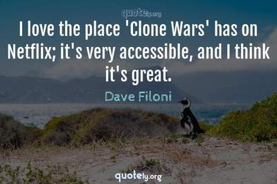 Photo Quote of I love the place 'Clone Wars' has on Netflix; it's very accessible, and I think it's great.