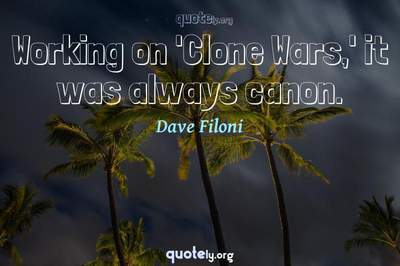 Photo Quote of Working on 'Clone Wars,' it was always canon.