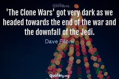 Photo Quote of 'The Clone Wars' got very dark as we headed towards the end of the war and the downfall of the Jedi.