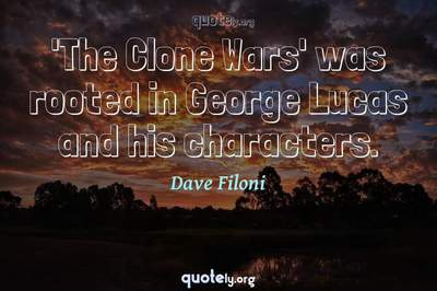 Photo Quote of 'The Clone Wars' was rooted in George Lucas and his characters.