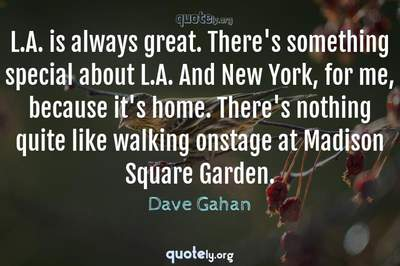 Photo Quote of L.A. is always great. There's something special about L.A. And New York, for me, because it's home. There's nothing quite like walking onstage at Madison Square Garden.