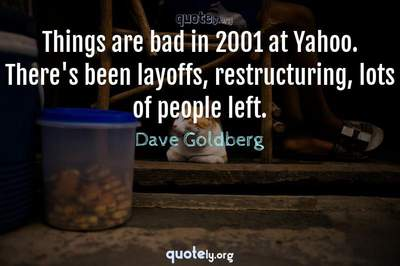 Photo Quote of Things are bad in 2001 at Yahoo. There's been layoffs, restructuring, lots of people left.