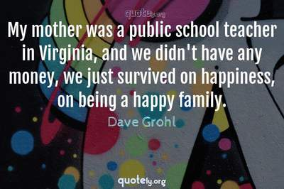 Photo Quote of My mother was a public school teacher in Virginia, and we didn't have any money, we just survived on happiness, on being a happy family.