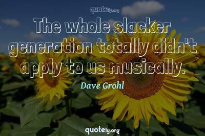 Photo Quote of The whole slacker generation totally didn't apply to us musically.