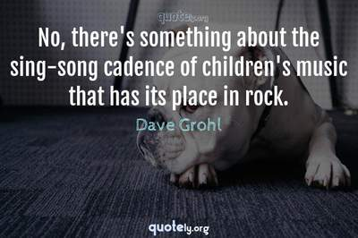 Photo Quote of No, there's something about the sing-song cadence of children's music that has its place in rock.
