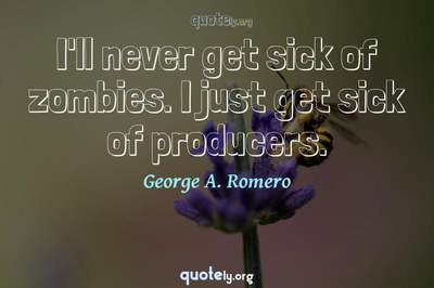 Photo Quote of I'll never get sick of zombies. I just get sick of producers.