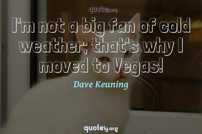 Photo Quote of I'm not a big fan of cold weather; that's why I moved to Vegas!