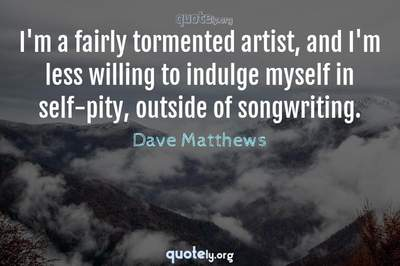 Photo Quote of I'm a fairly tormented artist, and I'm less willing to indulge myself in self-pity, outside of songwriting.