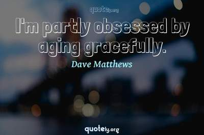 Photo Quote of I'm partly obsessed by aging gracefully.