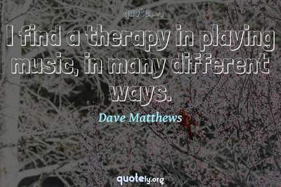 Photo Quote of I find a therapy in playing music, in many different ways.