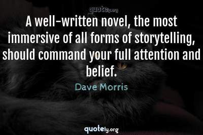 Photo Quote of A well-written novel, the most immersive of all forms of storytelling, should command your full attention and belief.