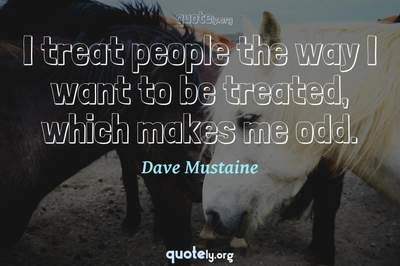 Photo Quote of I treat people the way I want to be treated, which makes me odd.