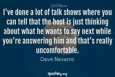 Photo Quote of I've done a lot of talk shows where you can tell that the host is just thinking about what he wants to say next while you're answering him and that's really uncomfortable.