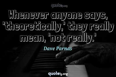 Photo Quote of Whenever anyone says, 'theoretically,' they really mean, 'not really.'
