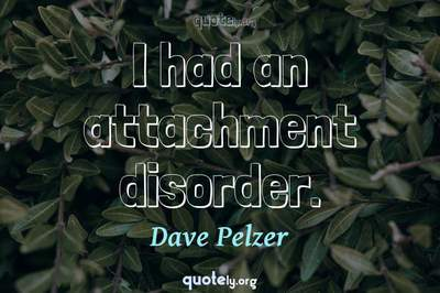 Photo Quote of I had an attachment disorder.