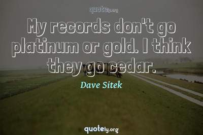 Photo Quote of My records don't go platinum or gold. I think they go cedar.