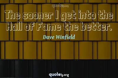 Photo Quote of The sooner I get into the Hall of Fame the better.