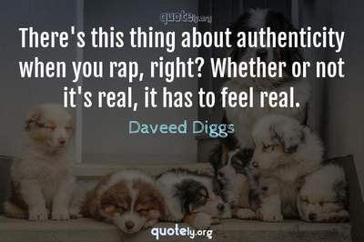 Photo Quote of There's this thing about authenticity when you rap, right? Whether or not it's real, it has to feel real.