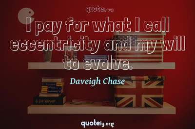 Photo Quote of I pay for what I call eccentricity and my will to evolve.