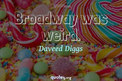 Photo Quote of Broadway was weird.