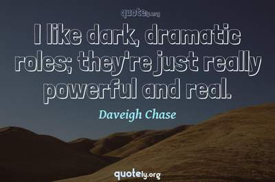 Photo Quote of I like dark, dramatic roles; they're just really powerful and real.