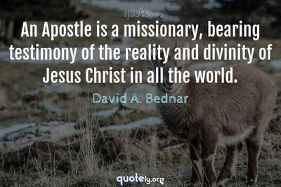 Photo Quote of An Apostle is a missionary, bearing testimony of the reality and divinity of Jesus Christ in all the world.