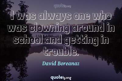 Photo Quote of I was always one who was clowning around in school and getting in trouble.